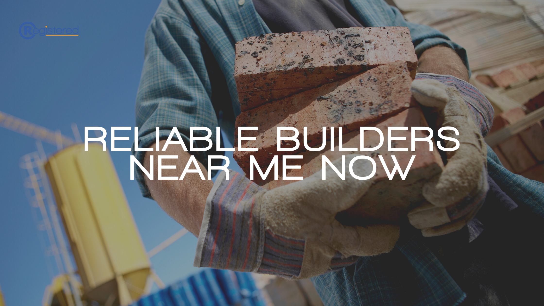 Reliable Builders Near Me Now